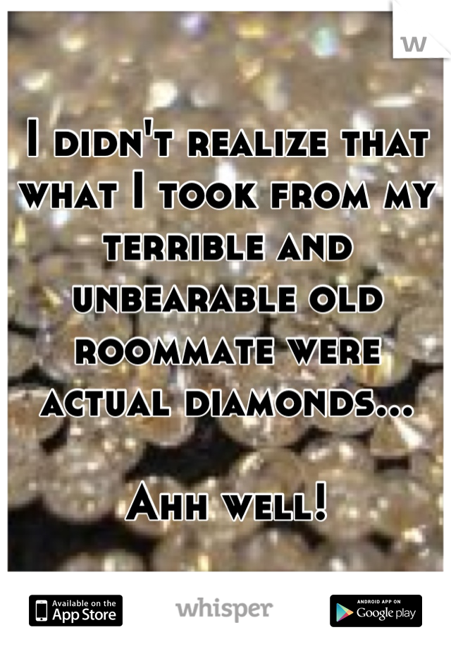 I didn't realize that what I took from my terrible and unbearable old roommate were actual diamonds...  Ahh well!