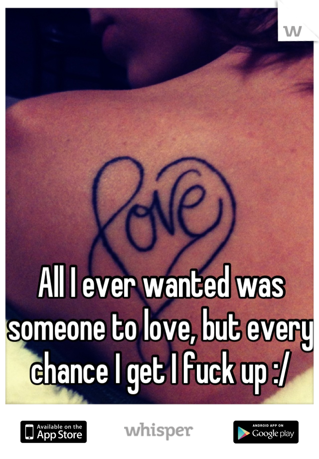 All I ever wanted was someone to love, but every chance I get I fuck up :/