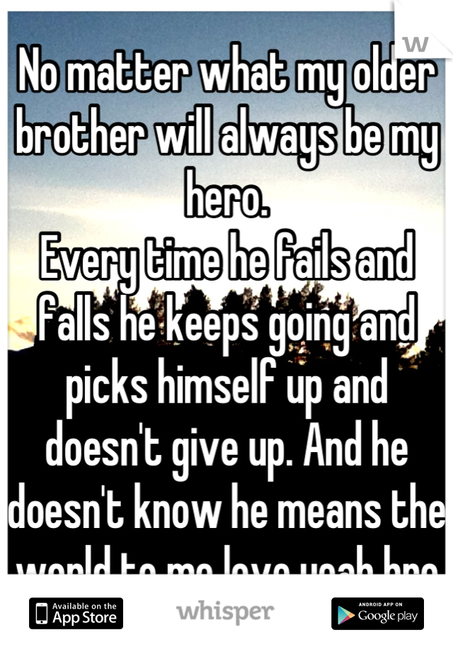 No matter what my older brother will always be my hero. Every time he fails and falls he keeps going and picks himself up and doesn't give up. And he doesn't know he means the world to me love yeah bro