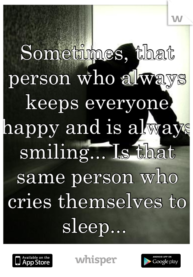 Sometimes, that person who always keeps everyone happy and is always smiling... Is that same person who cries themselves to sleep...