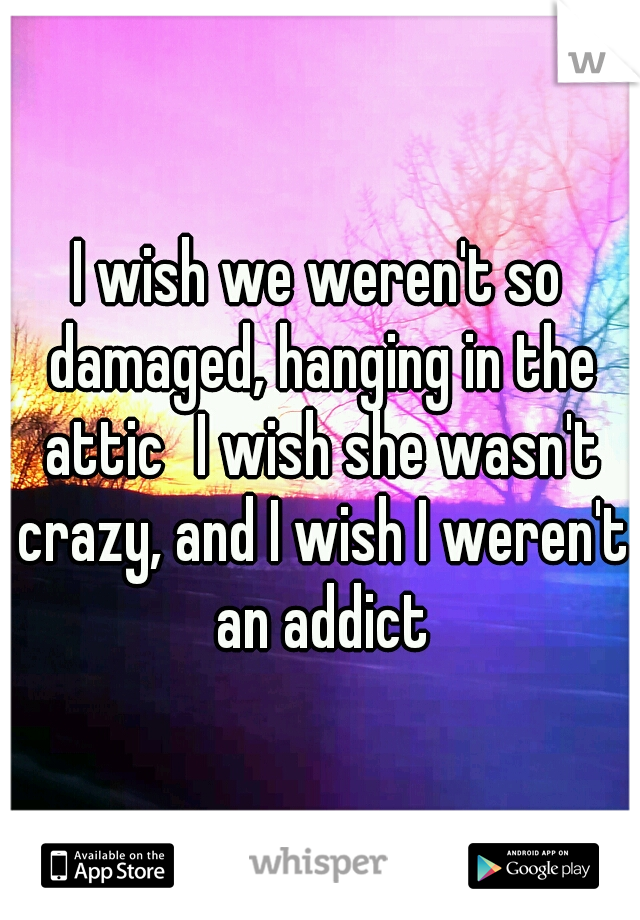 I wish we weren't so damaged, hanging in the attic I wish she wasn't crazy, and I wish I weren't an addict