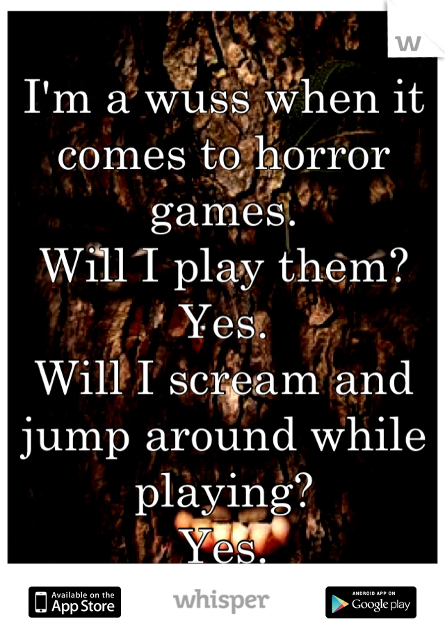 I'm a wuss when it comes to horror games. Will I play them? Yes. Will I scream and jump around while playing? Yes.