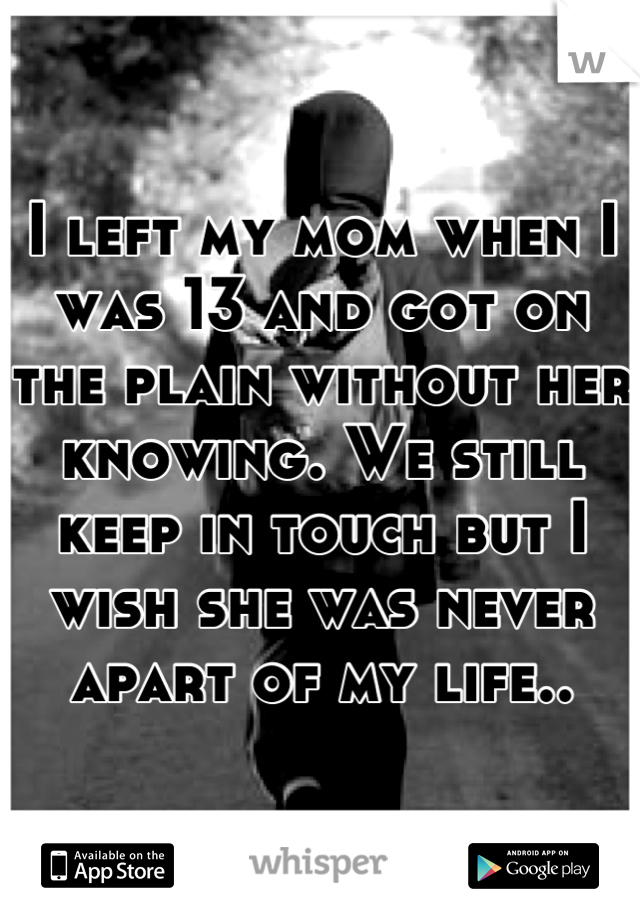 I left my mom when I was 13 and got on the plain without her knowing. We still keep in touch but I wish she was never apart of my life..