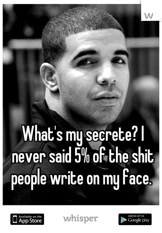 What's my secrete? I never said 5% of the shit people write on my face.