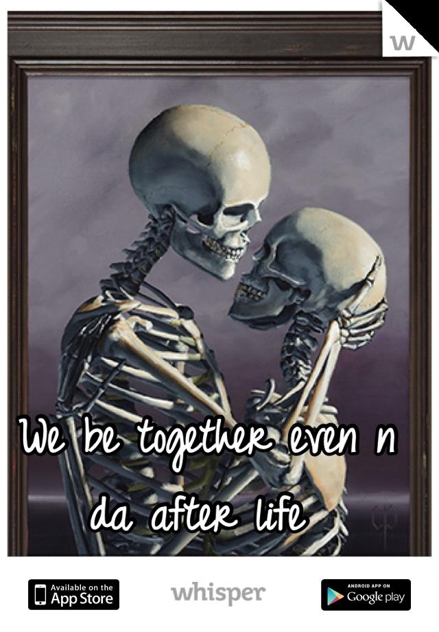 We be together even n da after life