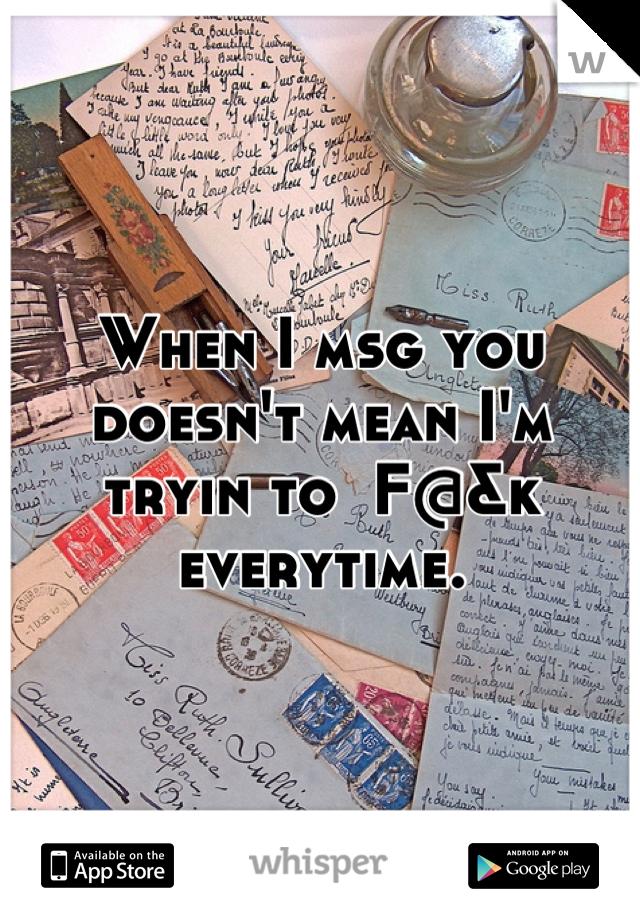 When I msg you doesn't mean I'm tryin to  F@&k everytime.