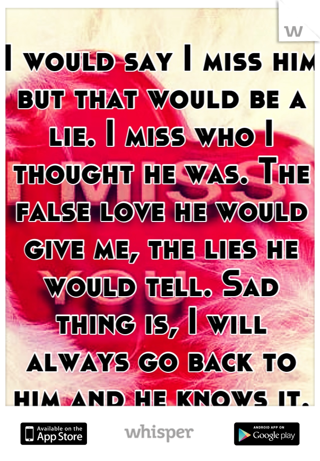 I would say I miss him but that would be a lie. I miss who I thought he was. The false love he would give me, the lies he would tell. Sad thing is, I will always go back to him and he knows it.