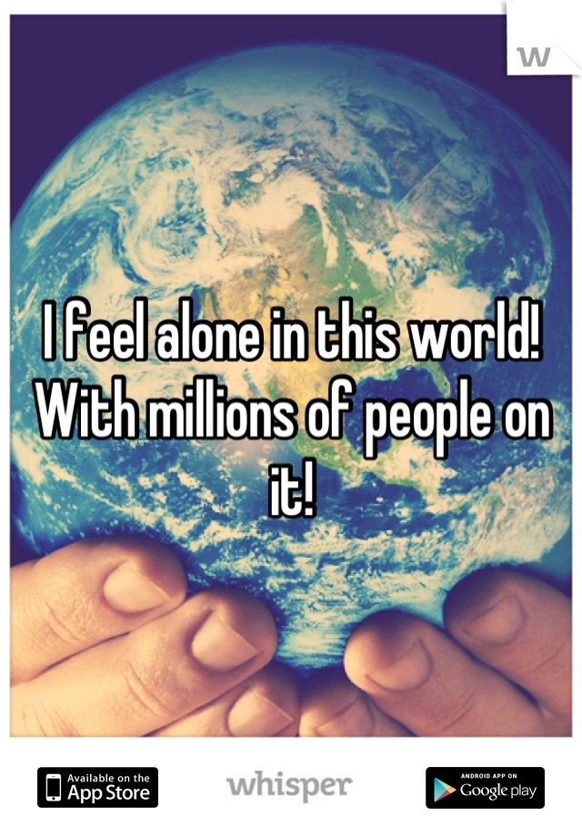 I feel alone in this world! With millions of people on it!