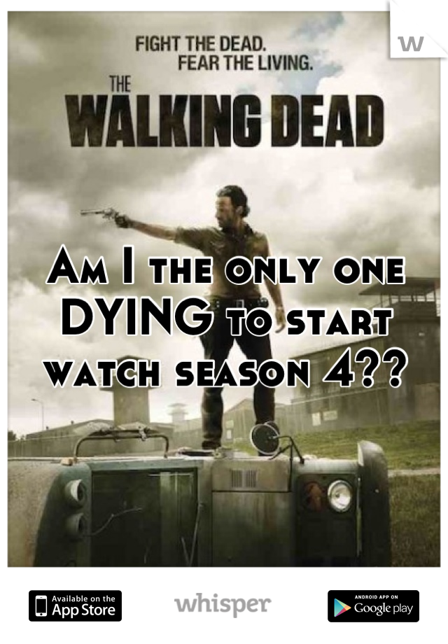 Am I the only one DYING to start watch season 4??