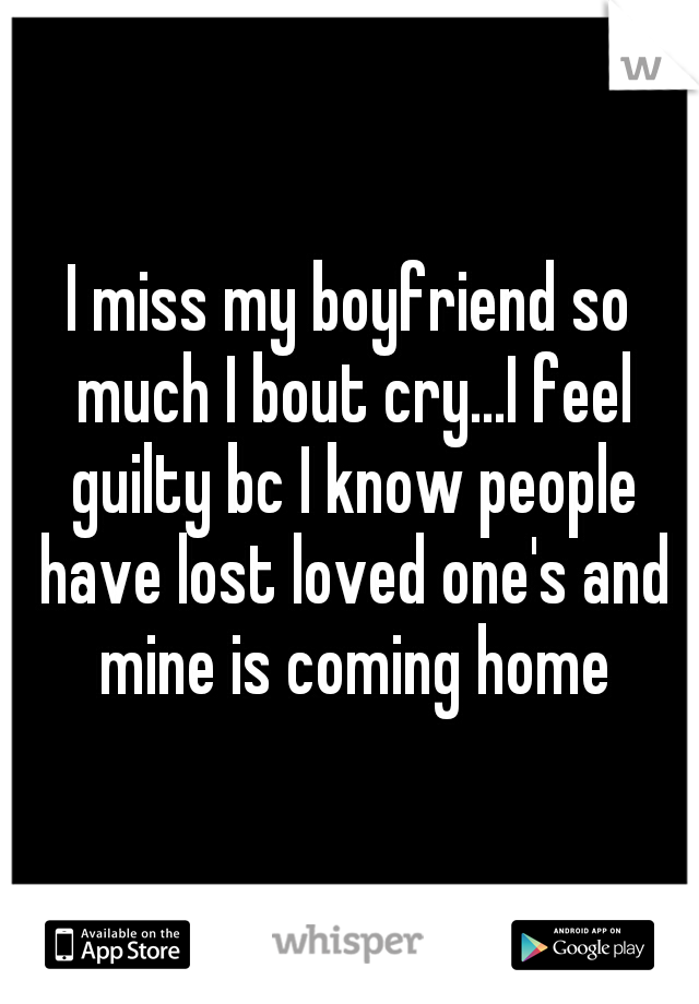 I miss my boyfriend so much I bout cry...I feel guilty bc I know people have lost loved one's and mine is coming home