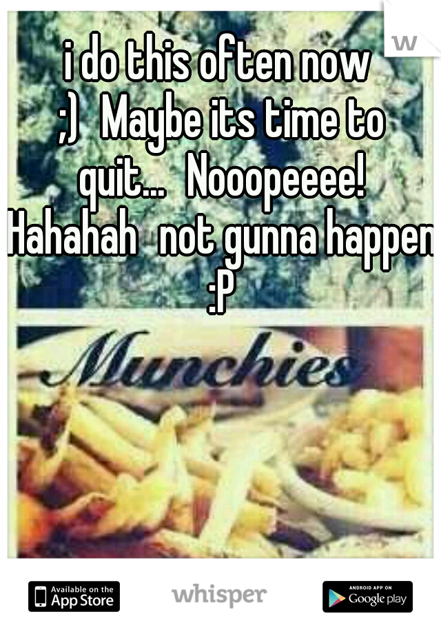 i do this often now ;) Maybe its time to quit... Nooopeeee! Hahahah not gunna happen :P