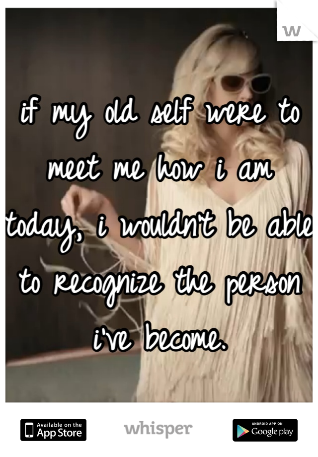 if my old self were to meet me how i am today, i wouldn't be able to recognize the person i've become.