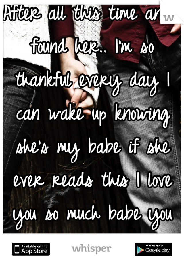 After all this time and I found her.. I'm so thankful every day I can wake up knowing she's my babe if she ever reads this I love you so much babe you mean every thing to me <3