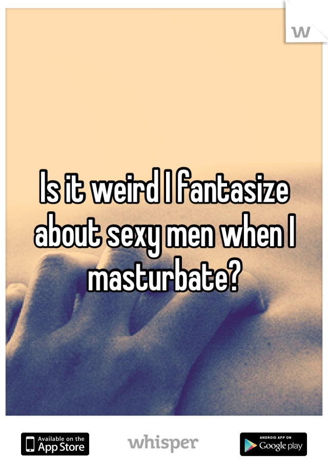 Is it weird I fantasize about sexy men when I masturbate?