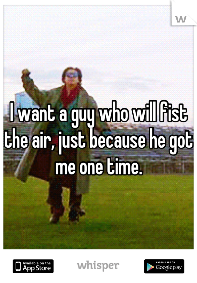 I want a guy who will fist the air, just because he got me one time.