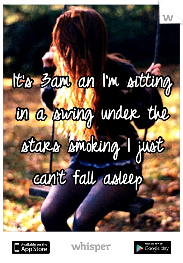 It's 3am an I'm sitting in a swing under the stars smoking I just can't fall asleep