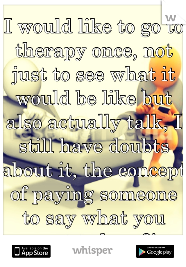I would like to go to therapy once, not just to see what it would be like but also actually talk, I still have doubts about it, the concept of paying someone to say what you want to hear?!