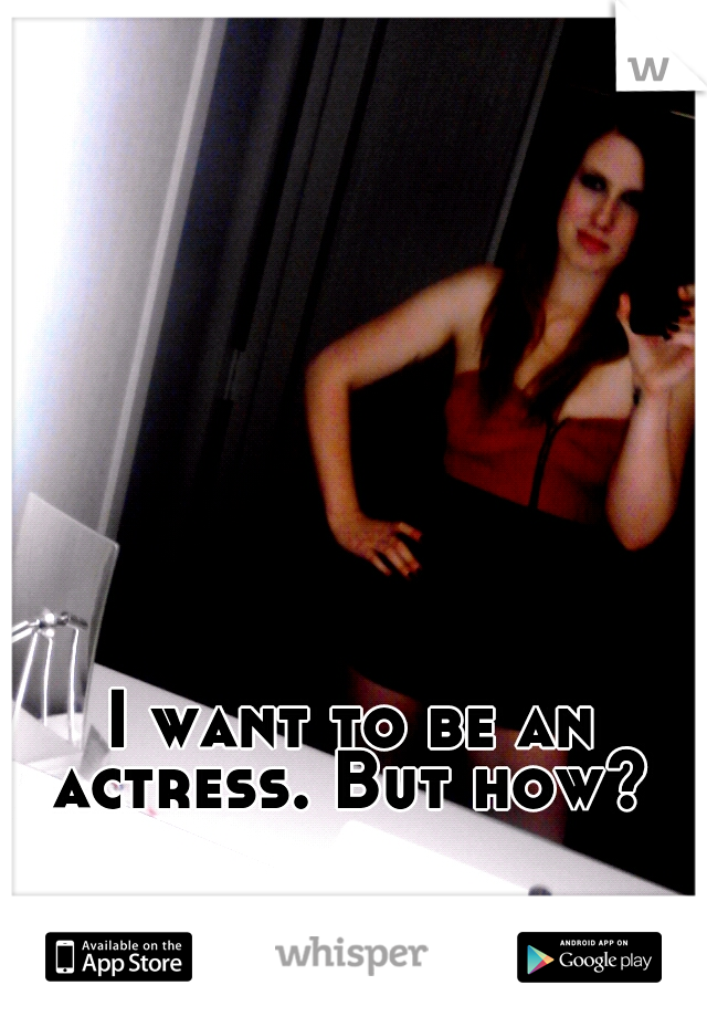 I want to be an actress. But how?