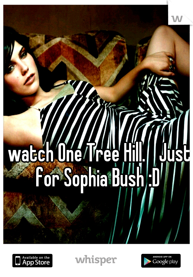I watch One Tree Hill.  Just for Sophia Bush :D