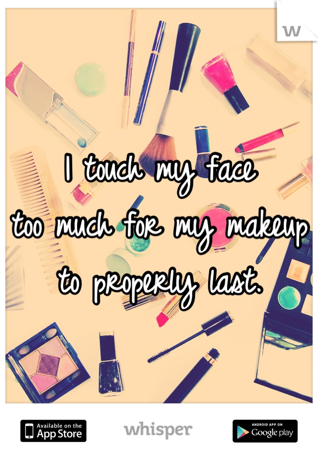 I touch my face too much for my makeup to properly last.