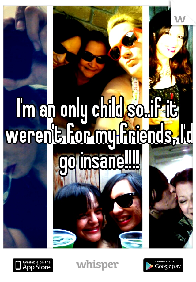 I'm an only child so..if it weren't for my friends, I'd go insane!!!!