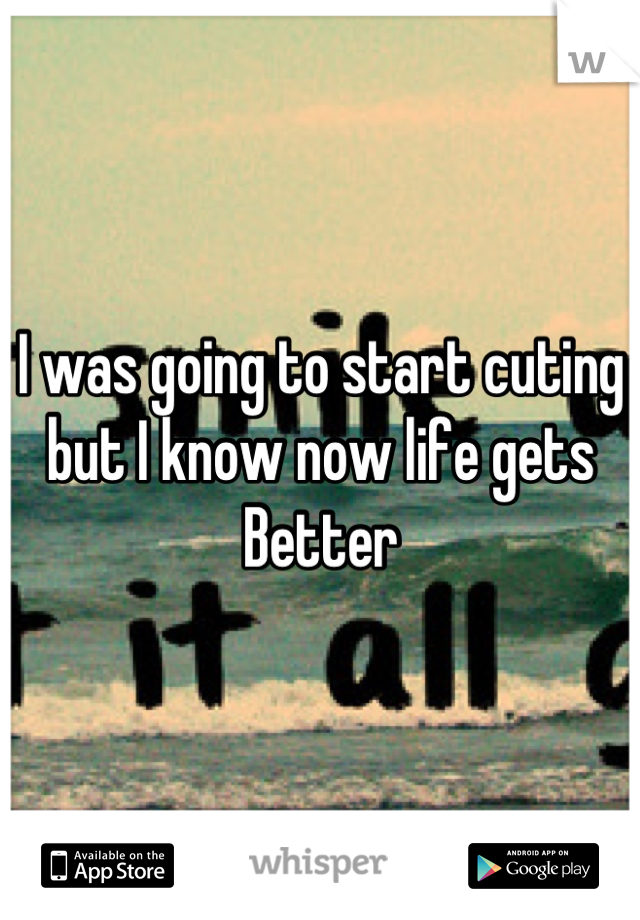 I was going to start cuting but I know now life gets Better