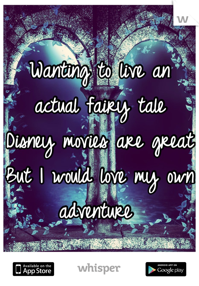 Wanting to live an actual fairy tale  Disney movies are great But I would love my own adventure
