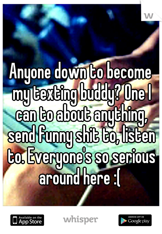 Anyone down to become my texting buddy? One I can to about anything, send funny shit to, listen to. Everyone's so serious around here :(