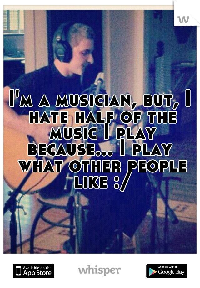 I'm a musician, but, I hate half of the music I play because... I play  what other people like :/