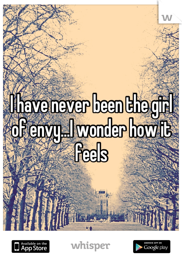 I have never been the girl of envy...I wonder how it feels