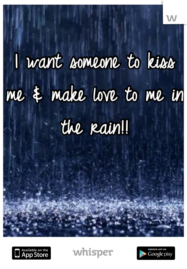 I want someone to kiss me & make love to me in the rain!!