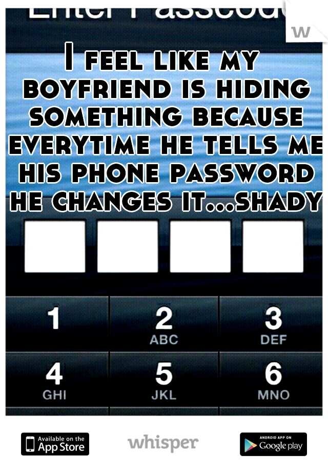 I feel like my boyfriend is hiding something because everytime he tells me his phone password he changes it...shady