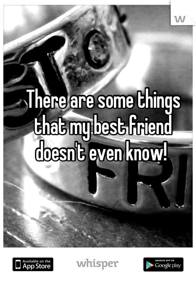 There are some things that my best friend doesn't even know!