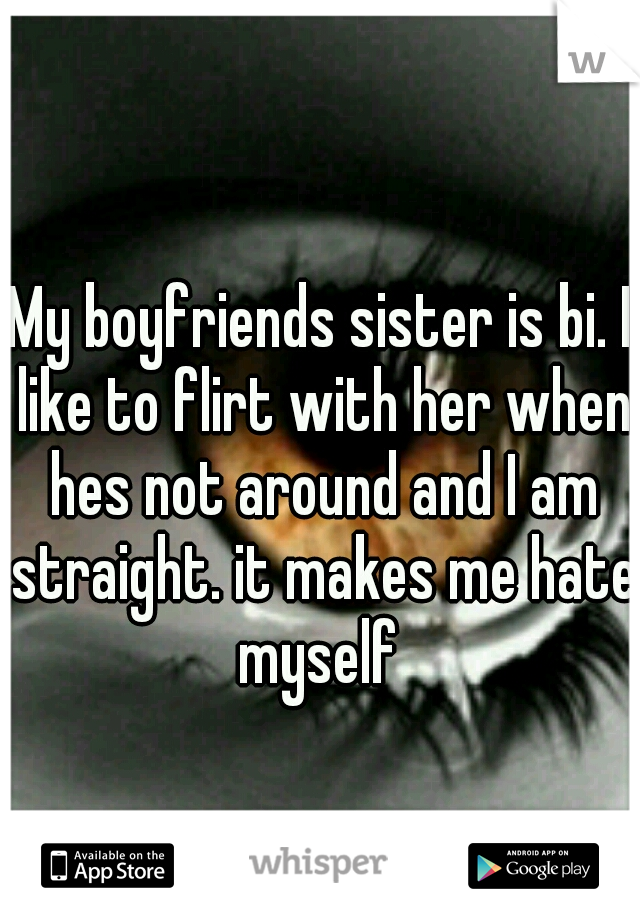 My boyfriends sister is bi. I like to flirt with her when hes not around and I am straight. it makes me hate myself
