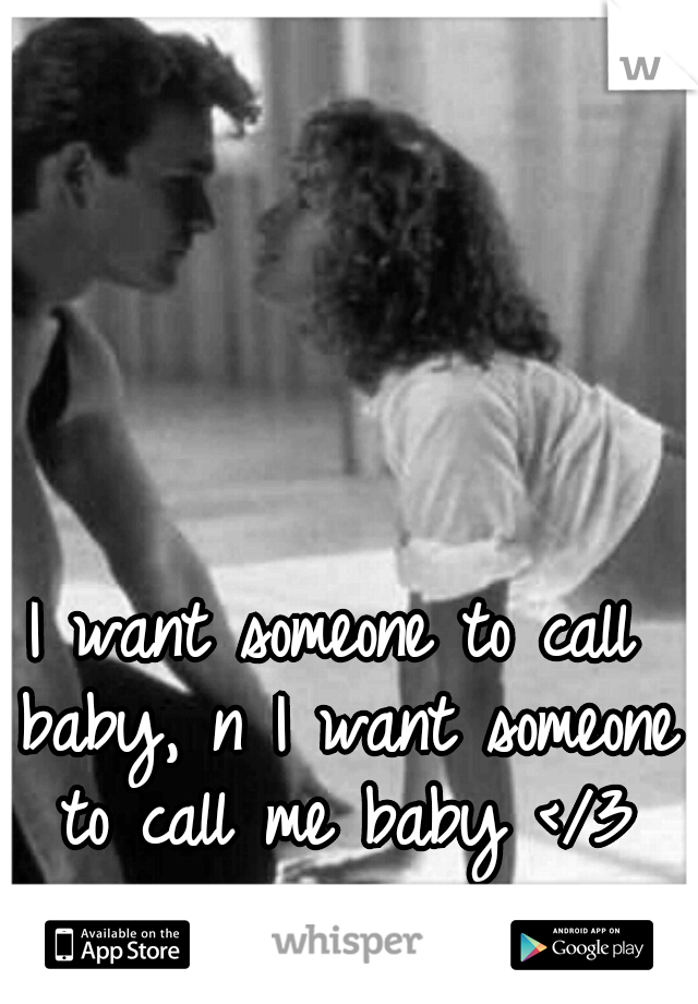 I want someone to call baby, n I want someone to call me baby </3