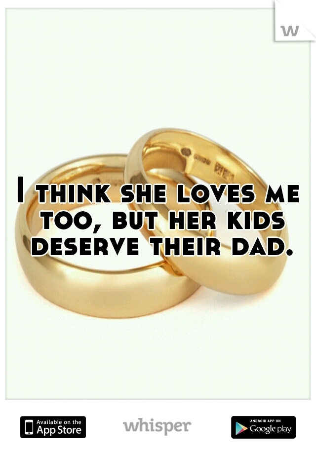 I think she loves me too, but her kids deserve their dad.