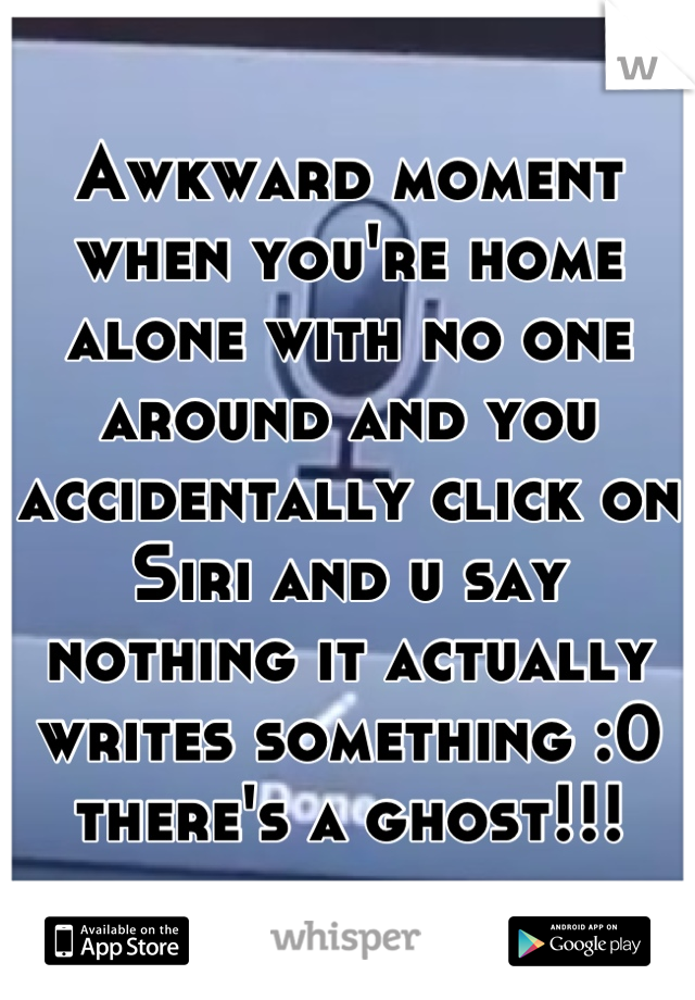 Awkward moment when you're home alone with no one around and you accidentally click on Siri and u say nothing it actually writes something :0 there's a ghost!!!
