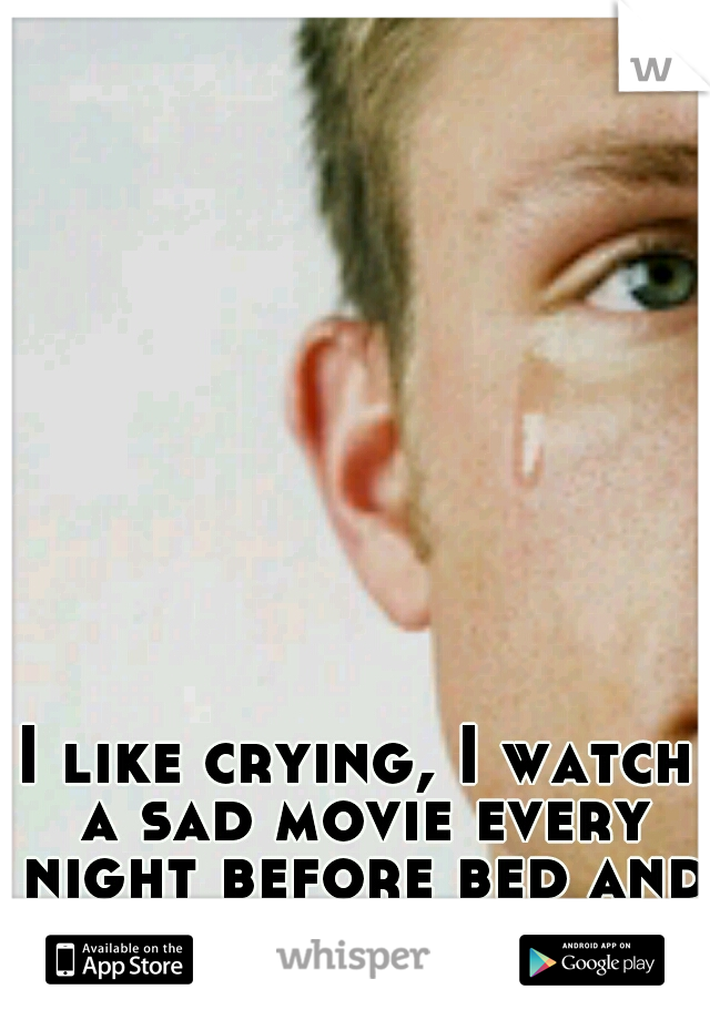 I like crying, I watch a sad movie every night before bed and cry my eyes out