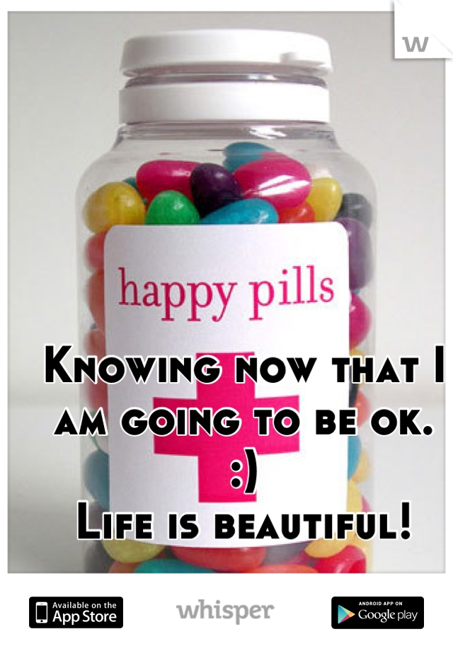 Knowing now that I am going to be ok.  :) Life is beautiful!