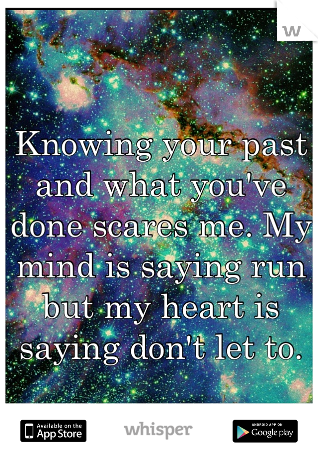 Knowing your past and what you've done scares me. My mind is saying run but my heart is saying don't let to.