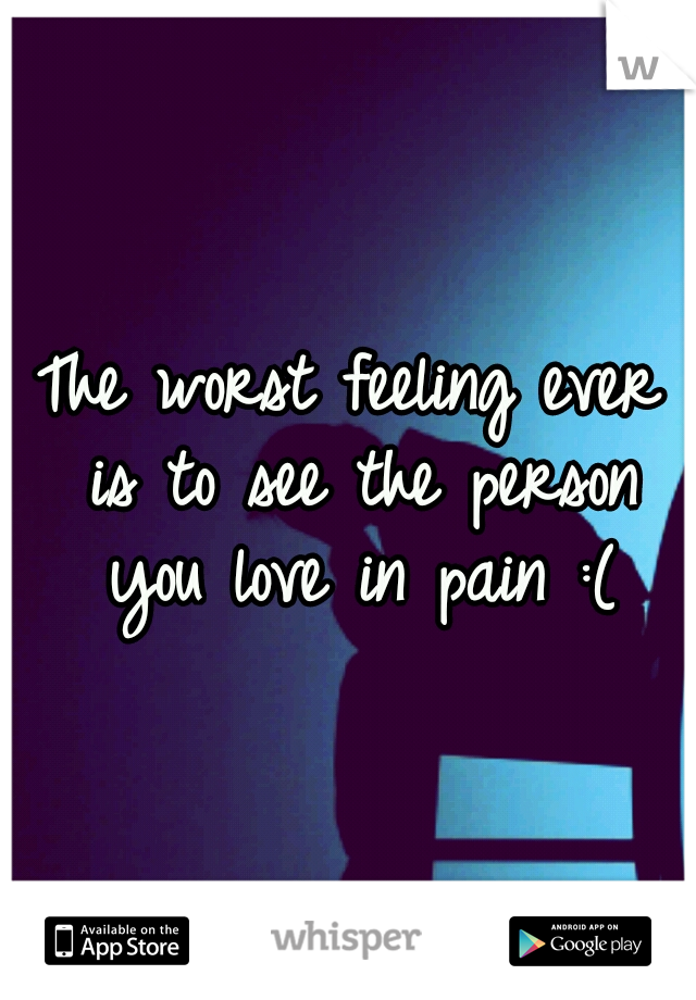 The worst feeling ever is to see the person you love in pain :(