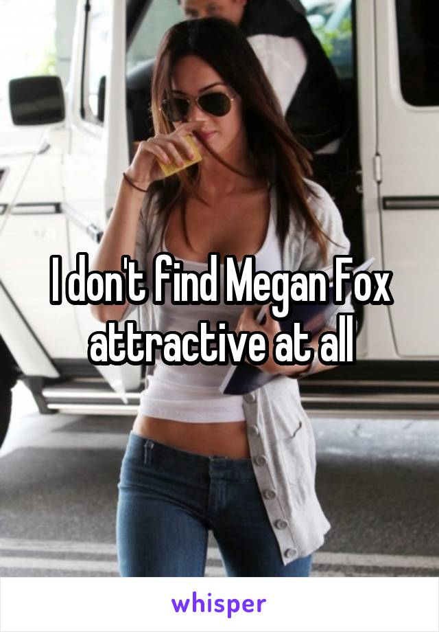 I don't find Megan Fox attractive at all