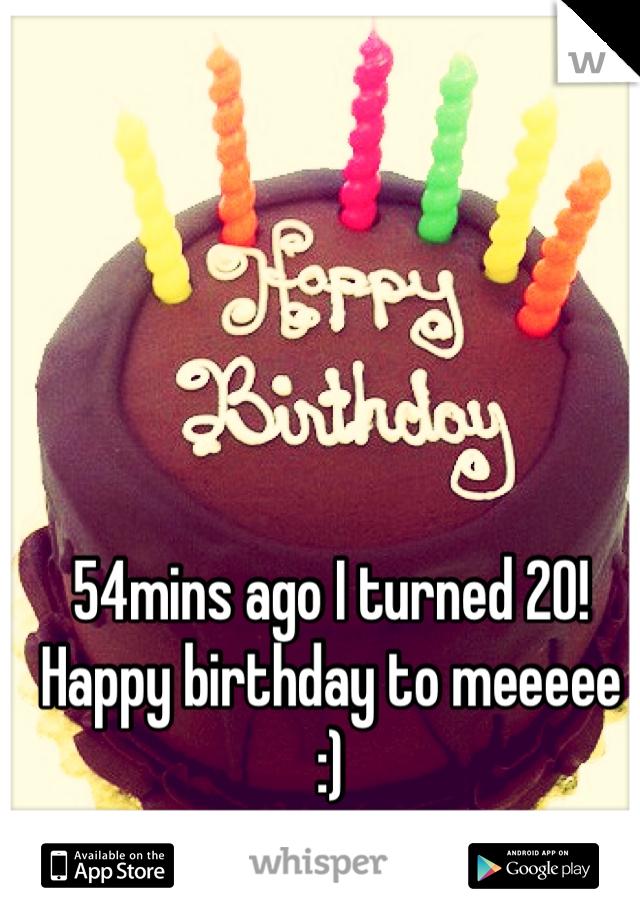 54mins ago I turned 20! Happy birthday to meeeee :)