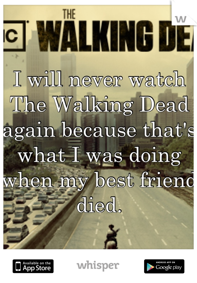 I will never watch The Walking Dead again because that's what I was doing when my best friend died.