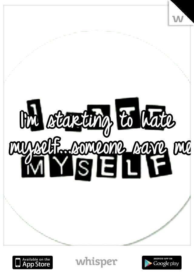 I'm starting to hate myself...someone save me