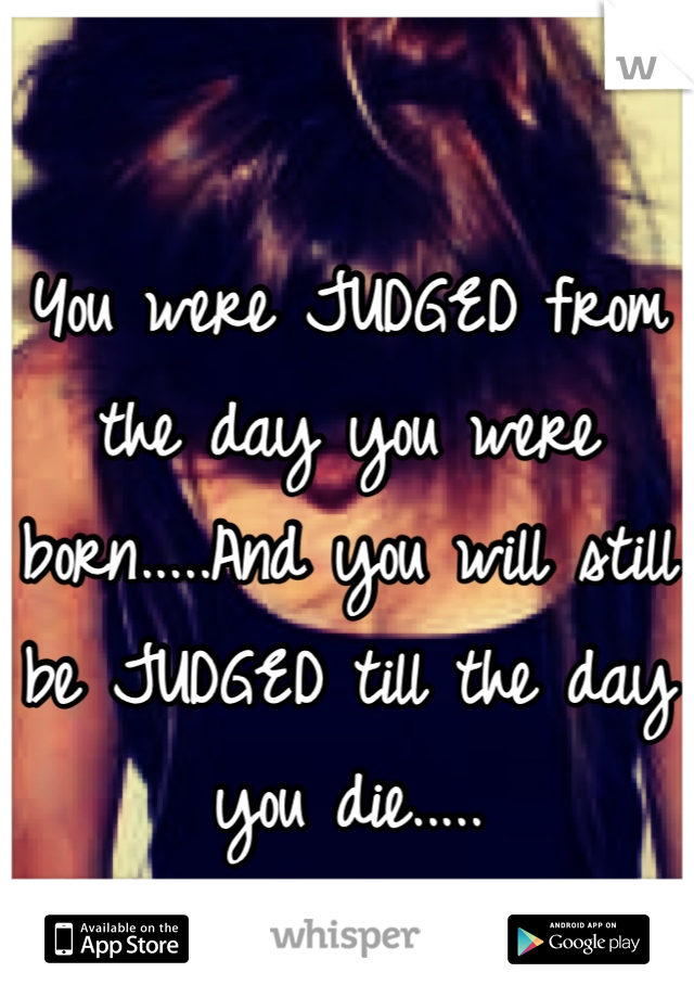 You were JUDGED from the day you were born.....And you will still be JUDGED till the day you die.....