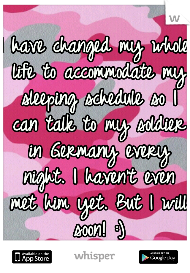 I have changed my whole life to accommodate my sleeping schedule so I can talk to my soldier in Germany every night. I haven't even met him yet. But I will soon! :)