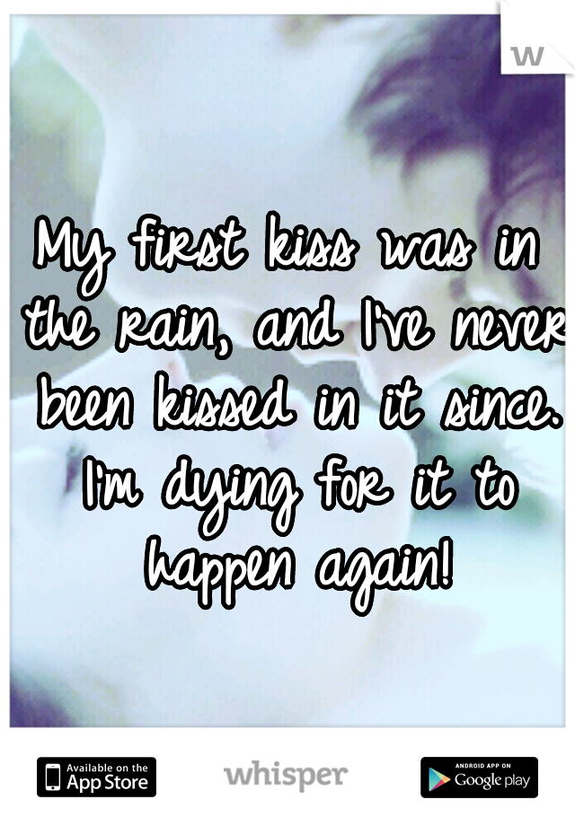 My first kiss was in the rain, and I've never been kissed in it since. I'm dying for it to happen again!