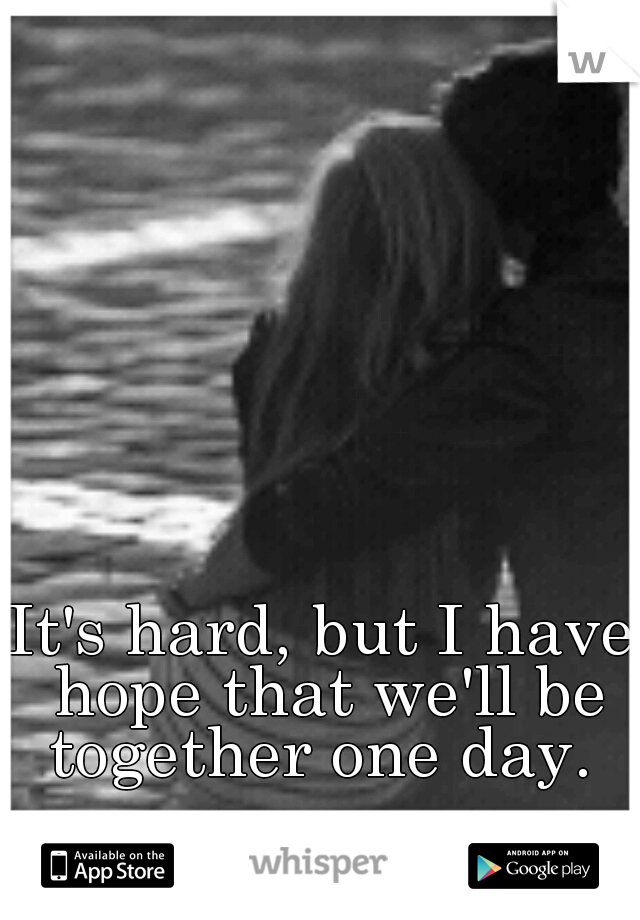 It's hard, but I have hope that we'll be together one day.