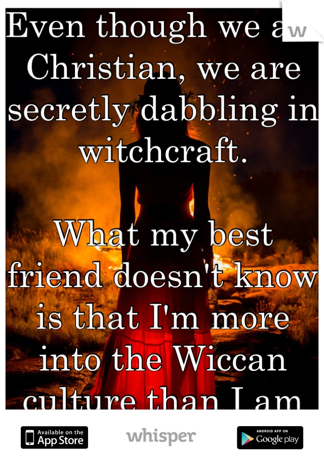 Even though we are Christian, we are secretly dabbling in witchcraft.   What my best friend doesn't know is that I'm more into the Wiccan culture than I am into the Christian...